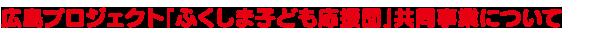 広島プロジェクト「ふくしま子ども応援団」共同事業について」