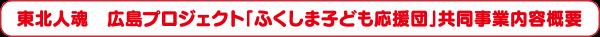 東北人魂 広島プロジェクト「ふくしま子ども応援団」共同事業内容概要
